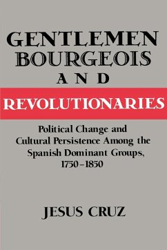 Gentlemen, Bourgeois, and Revolutionaries: Political Change and Cultural Persistence Among the Spanish Dominant Groups, 1750 1850 - Cruz, Jesus Jesus, Cruz