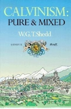 Calvinism: Pure and Mixed: A Defence of the Westminster Standards - Shedd, William Greenough Thaye