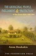 The Aboriginal People, Parliament and 'Protection': In New South Wales, 1856-1916 - Doukakis, Anna