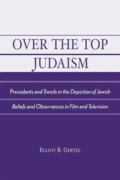 Over the Top Judaism: Precedents and Trends in the Depiction of Jewish Beliefs and Observances in Film and Television - Gertel, Elliot B.