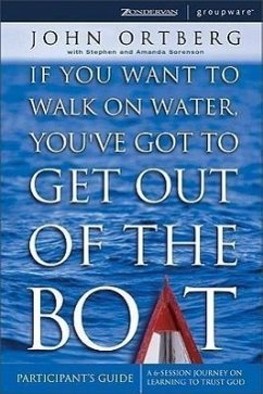 If You Want to Walk on Water, You've Got to Get Out of the Boat Participant's Guide: A 6-Session Journey on Learning to Trust God - Ortberg, John
