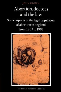 Abortion, Doctors and the Law: Some Aspects of the Legal Regulation of Abortion in England from 1803 to 1982 - Keown, John