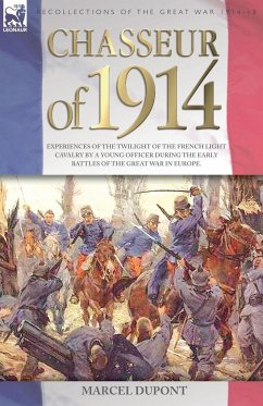 Chasseur of 1914 - Experiences of the twilight of the French Light Cavalry by a young officer during the early battles of the Great War in Europe - Dupont, Marcel