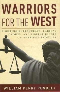 Warriors for the West: Fighting Bureaucrats, Radical Groups, and Liberal Judges on America's Frontier - Pendley, William Perry