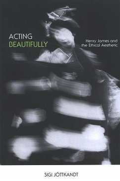 Acting Beautifully: Henry James and the Ethical Aesthetic - Jottkandt, Sigi