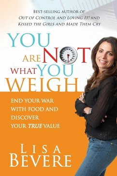You Are Not What You Weigh: End Your War with Food and Discover Your True Value! - Bevere, Lisa