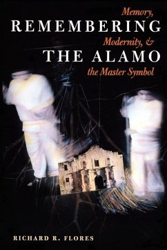 Remembering the Alamo: Memory, Modernity, and the Master Symbol - Flores, Richard R.