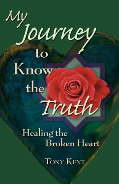 My Journey to Know the Truth: Healing the Broken Heart - Kent, Tony