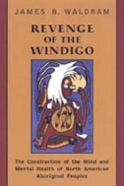 Revenge of the Windigo: The Construction of the Mind and Mental Health of North American Aboriginal Peoples - Waldram, James B.