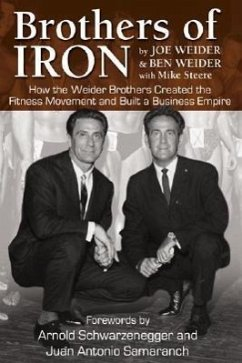 Brothers of Iron: How the Weider Brothers Created the Fitness Movement and Built a Business Empire - Weider, Joe Weider, Ben