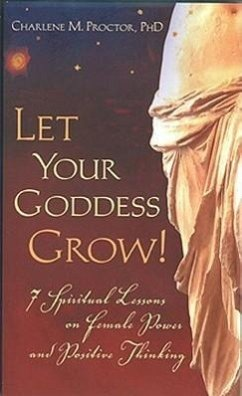 Let Your Goddess Grow!: 7 Spiritual Lessons on Female Power and Positive Thinking - Proctor, Charlene M.