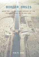 Border Oasis: Water and the Political Ecology of the Colorado River Delta, 1940-1975 - Ward, Evan R.