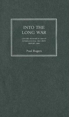 Into the Long War: Oxford Research Group International Security Report 2006 - Rogers, Paul