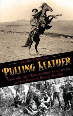 Pulling Leather: Being the Early Recollections of a Cowboy on the Wyoming Range, 1884-1889 - Mullins, Reuben B.