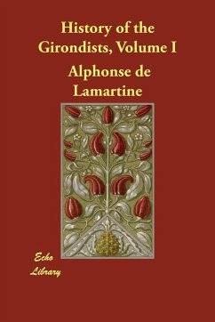 History of the Girondists, Volume I - De Lamartine, Alphonse Lamartine, Alphonse De