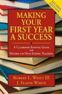 Making Your First Year a Success: A Classroom Survival Guide for Middle and High School Teachers - Wyatt, Robert L. , III White, J. Elaine