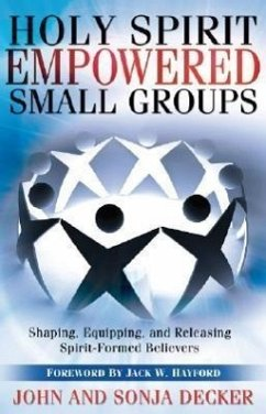 Holy Spirit Empowered Small Groups: Shaping, Equipping, and Releasing Spirit-Formed Believers - Decker, John Decker, Sonja