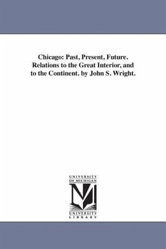 Chicago: Past, Present, Future. Relations to the Great Interior, and to the Continent. by John S. Wright. - Wright, John Stephen