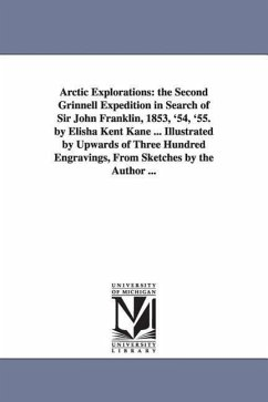 Arctic Explorations: The Second Grinnell Expedition in Search of Sir John Franklin, 1853, '54, '55. by Elisha Kent Kane ... Illustrated by - Kane, Elisha Kent