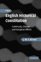 The English Historical Constitution: Continuity, Change and European Effects - Allison, J. W. F.