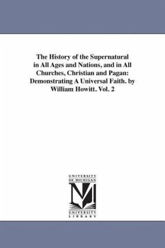 The History of the Supernatural in All Ages and Nations, and in All Churches, Christian and Pagan: Demonstrating a Universal Faith. by William Howitt. - Howitt, William
