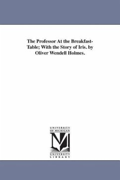 The Professor at the Breakfast-Table With the Story of Iris. by Oliver Wendell Holmes. - Holmes, Oliver Wendell, Jr.