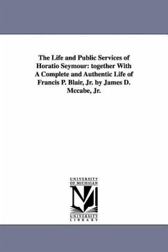The Life and Public Services of Horatio Seymour: Together with a Complete and Authentic Life of Francis P. Blair, Jr. by James D. McCabe, Jr. - McCabe, James Dabney