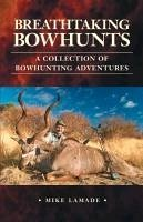Breathtaking Bowhunts a Collection of Bowhunting Adventures - Lamade, Mike