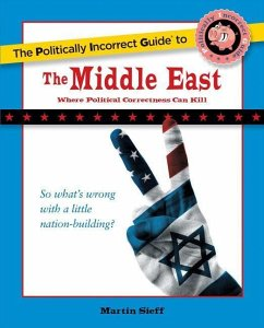 The Politically Incorrect Guide to the Middle East: The Middle East: Where Political Correctness Can Kill - Sieff, Martin