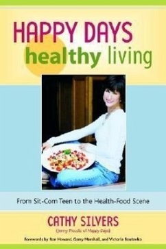 Happy Days Healthy Living: From Sit-Com Teen to the Health-Food Scene - Silvers, Cathy