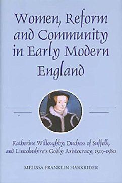 Women, Reform and Community in Early Modern England: Katherine Willoughby, Duchess of Suffolk, and Lincolnshire's Godly Aristocracy, 1519-1580 - Harkrider, Melissa Franklin