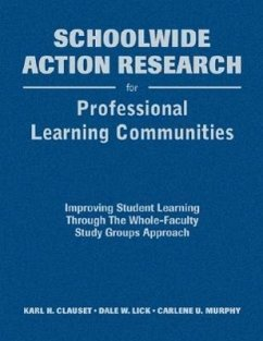 Schoolwide Action Research for Professional Learning Communities: Improving Student Learning Through the Whole-Faculty Study Groups Approach - Clauset, Karl H. Lick, Dale W. Murphy, Carlene U.