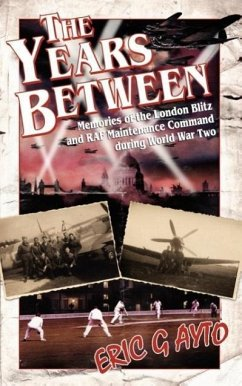 The Years Between: Memories of the London Blitz and RAF Maintenance Command During World War Two - Ayto, Eric G.