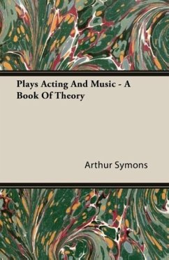Plays Acting and Music - A Book of Theory - Symons, Arthur