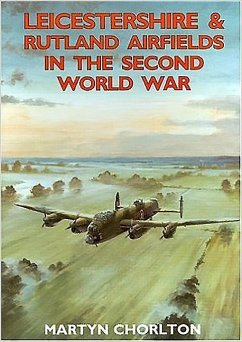 Leicestershire and Rutland Airfields in the Second World War - Chorlton, Martyn