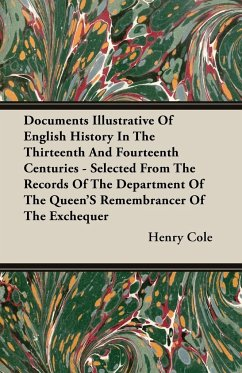 Documents Illustrative of English History in the Thirteenth and Fourteenth Centuries - Selected from the Records of the Department of the Queen's Reme - Cole, Henry