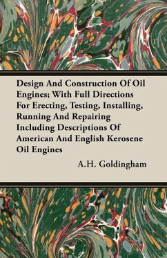 Design And Construction Of Oil Engines With Full Directions For Erecting, Testing, Installing, Running And Repairing Including Descriptions Of American And English Kerosene Oil Engines - Goldingham, A. H.