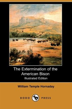 The Extermination of the American Bison (Illustrated Edition) (Dodo Press) - Hornaday, William Temple