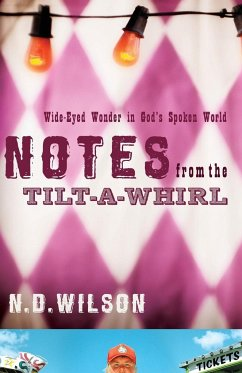 Notes from the Tilt-A-Whirl: Wide-Eyed Wonder in God's Spoken World - Wilson, N. D.