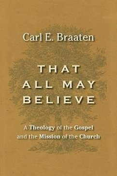 That All May Believe: A Theology of the Gospel and the Mission of the Church - Braaten, Carl E.