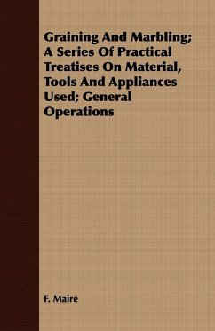 Graining And Marbling A Series Of Practical Treatises On Material, Tools And Appliances Used General Operations - Maire, F.