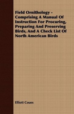 Field Ornithology - Comprising A Manual Of Instruction For Procuring, Preparing And Preserving Birds, And A Check List Of North American Birds - Coues, Elliott