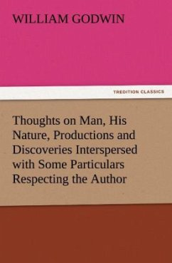 Thoughts on Man, His Nature, Productions and Discoveries Interspersed with Some Particulars Respecting the Author - Godwin, William