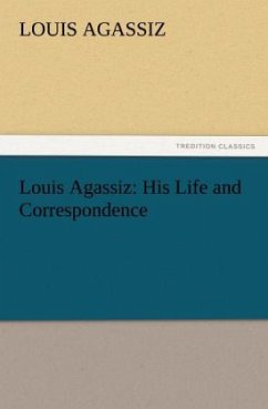 Louis Agassiz: His Life and Correspondence - Agassiz, Louis