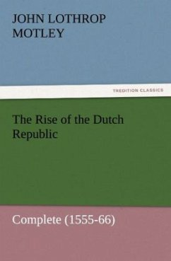 The Rise of the Dutch Republic - Complete (1555-66) - Motley, John Lothrop