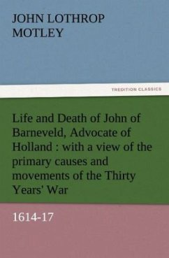 Life and Death of John of Barneveld, Advocate of Holland : with a view of the primary causes and movements of the Thirty Years' War, 1614-17