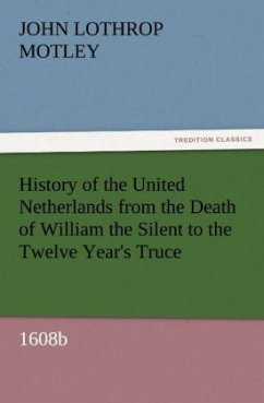 History of the United Netherlands from the Death of William the Silent to the Twelve Year's Truce, 1608b - Motley, John Lothrop