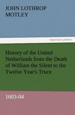 History of the United Netherlands from the Death of William the Silent to the Twelve Year's Truce, 1603-04 - Motley, John Lothrop
