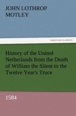 History of the United Netherlands from the Death of William the Silent to the Twelve Year's Truce, 1584 - Motley, John Lothrop