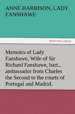 Memoirs of Lady Fanshawe, Wife of Sir Richard Fanshawe, bart., ambassador from Charles the Second to the courts of Portugal and Madrid. - Fanshawe, Anne Harrison